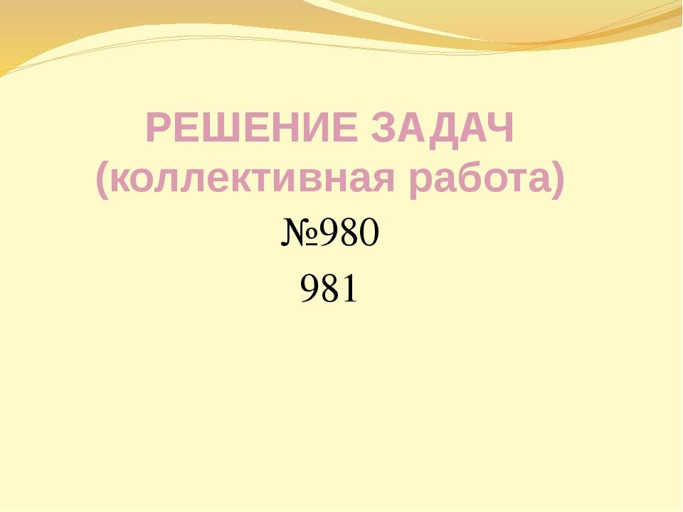 РЕШЕНИЕ ЗАДАЧ (коллективная работа) №980 981