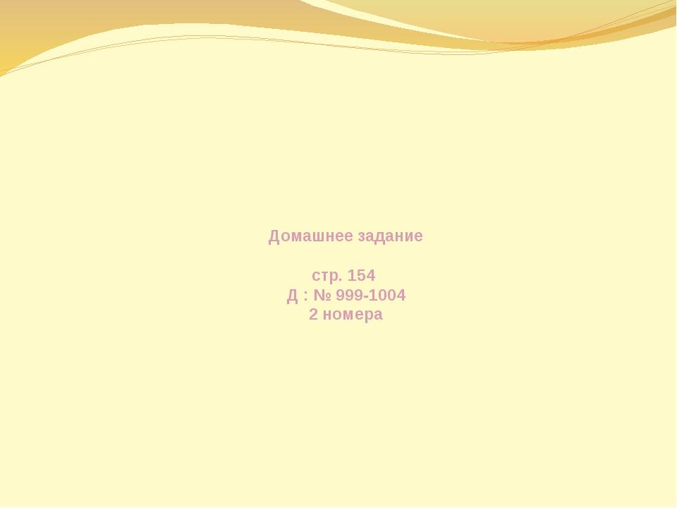 Домашнее задание стр. 154 Д : № 999-1004 2 номера