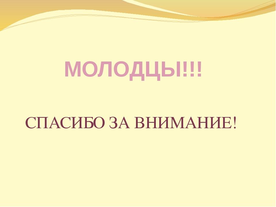 МОЛОДЦЫ!!! СПАСИБО ЗА ВНИМАНИЕ!