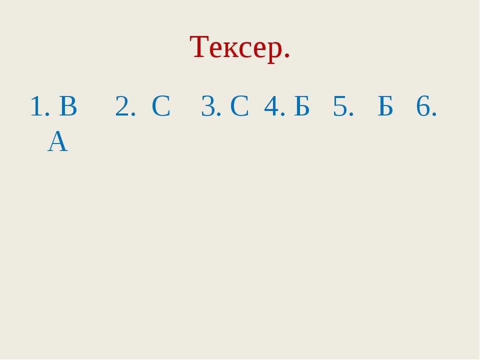 Тексер. 1. В 2. С 3. С 4. Б 5. Б 6. А