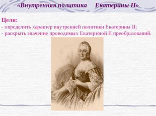 «Внутренняя политика Екатерины II» Цели: - определить характер внутренней пол