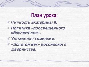 План урока: Личность Екатерины II. Политика «просвещенного абсолютизма». Улож