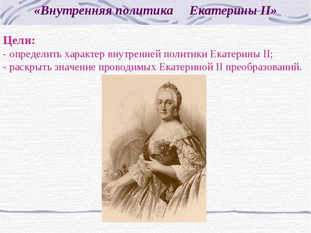 «Внутренняя политика Екатерины II» Цели: - определить характер внутренней пол...
