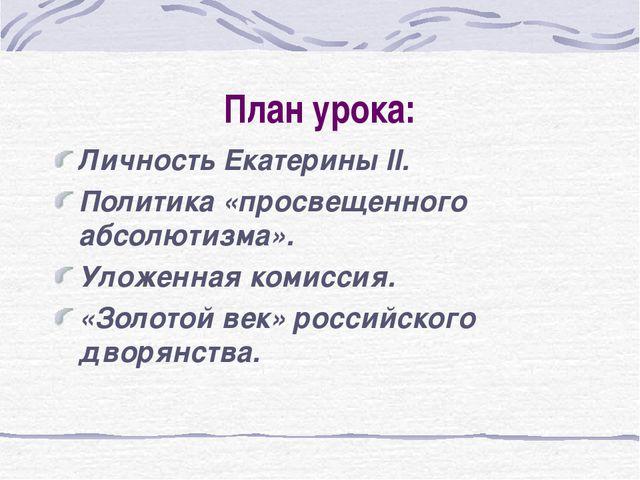 План урока: Личность Екатерины II. Политика «просвещенного абсолютизма». Улож...