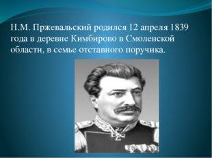 Н.М. Пржевальский родился 12 апреля 1839 года в деревне Кимбирово в Смоленско