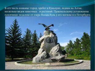 В его честь названы: город, хребет в Куньлуне, ледник на Алтае, несколько вид