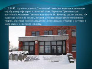 В 1855 году по окончании Смоленской гимназии зачислен на военную службу унте