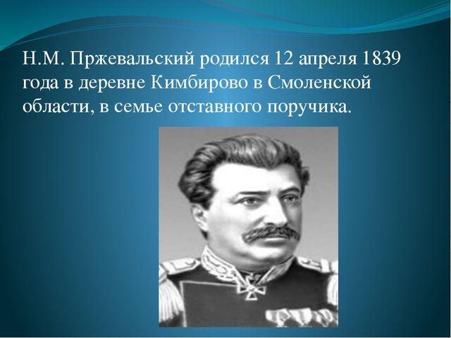 Н.М. Пржевальский родился 12 апреля 1839 года в деревне Кимбирово в Смоленско...