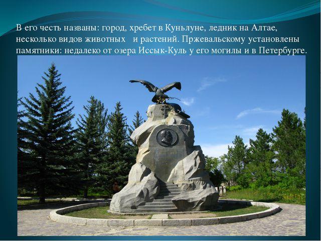 В его честь названы: город, хребет в Куньлуне, ледник на Алтае, несколько вид...