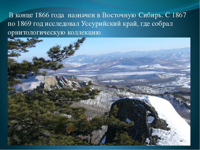 В конце 1866 года назначен в Восточную Сибирь. С 1867 по 1869 год исследовал...