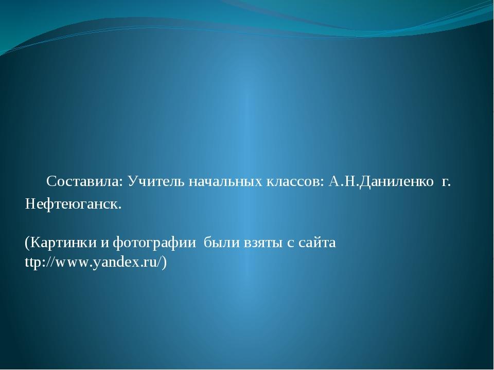 Составила: Учитель начальных классов: А.Н.Даниленко г. Нефтеюганск. (Картин...