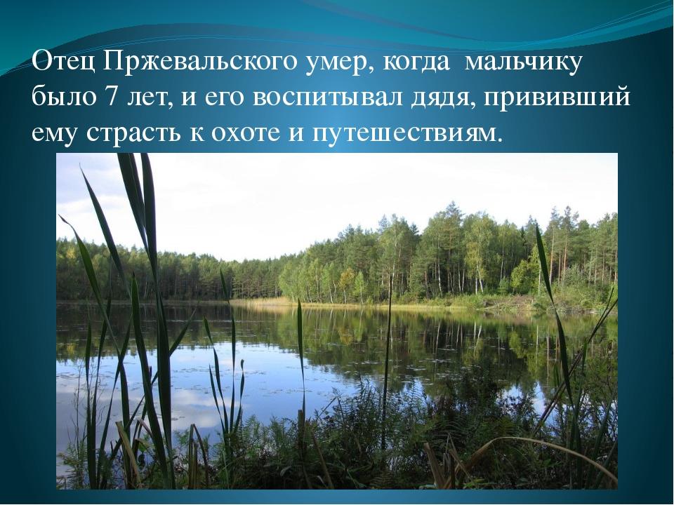 Отец Пржевальского умер, когда мальчику было 7 лет, и его воспитывал дядя, пр...