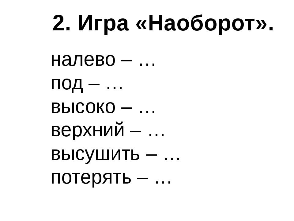 налево – … под – … высоко – … верхний – … высушить – … потерять – … 2. Игра «...