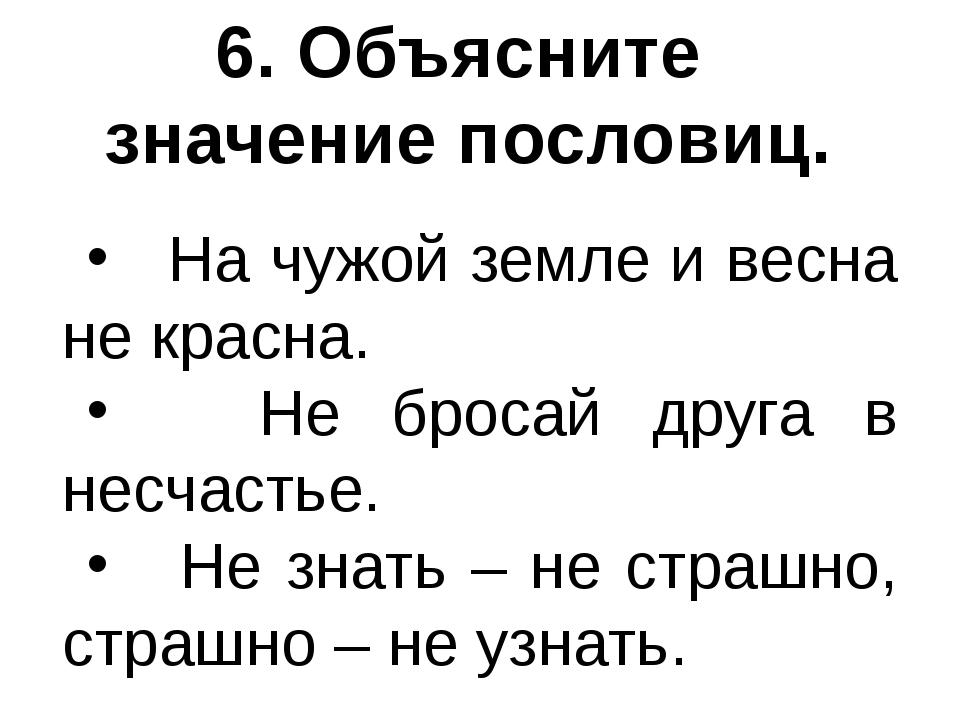 6. Объясните значение пословиц. На чужой земле и весна не красна. Не бросай д...
