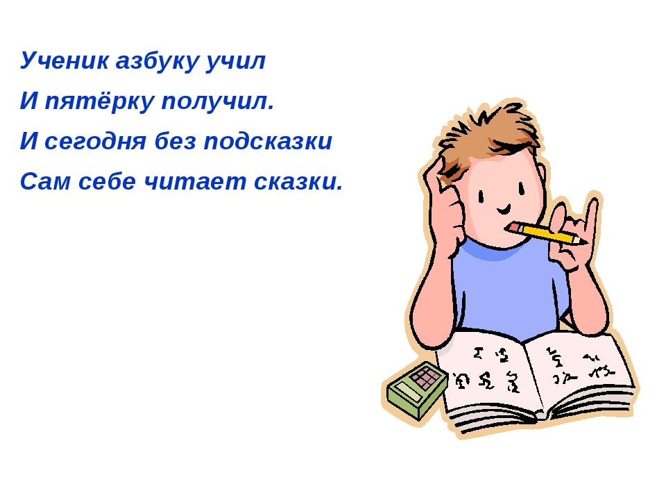 Ученик азбуку учил И пятёрку получил. И сегодня без подсказки Сам себе читае...