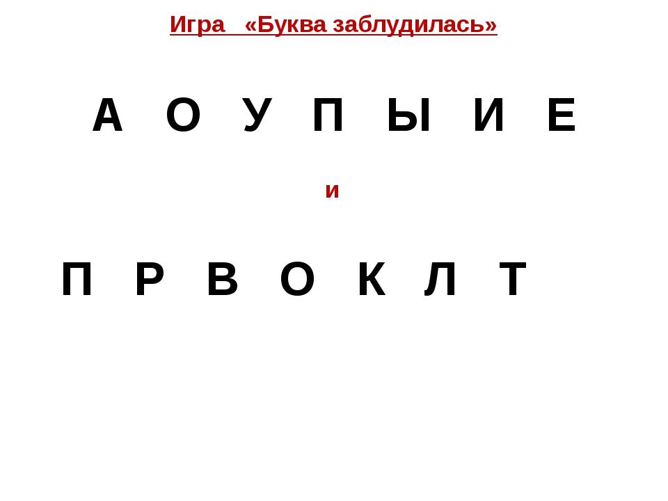 Игра «Буква заблудилась» А О У П Ы И Е и  П Р В О К Л Т