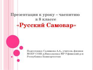 Презентация к уроку – чаепитию в 8 классе «Русский Самовар» Подготовил: Салим
