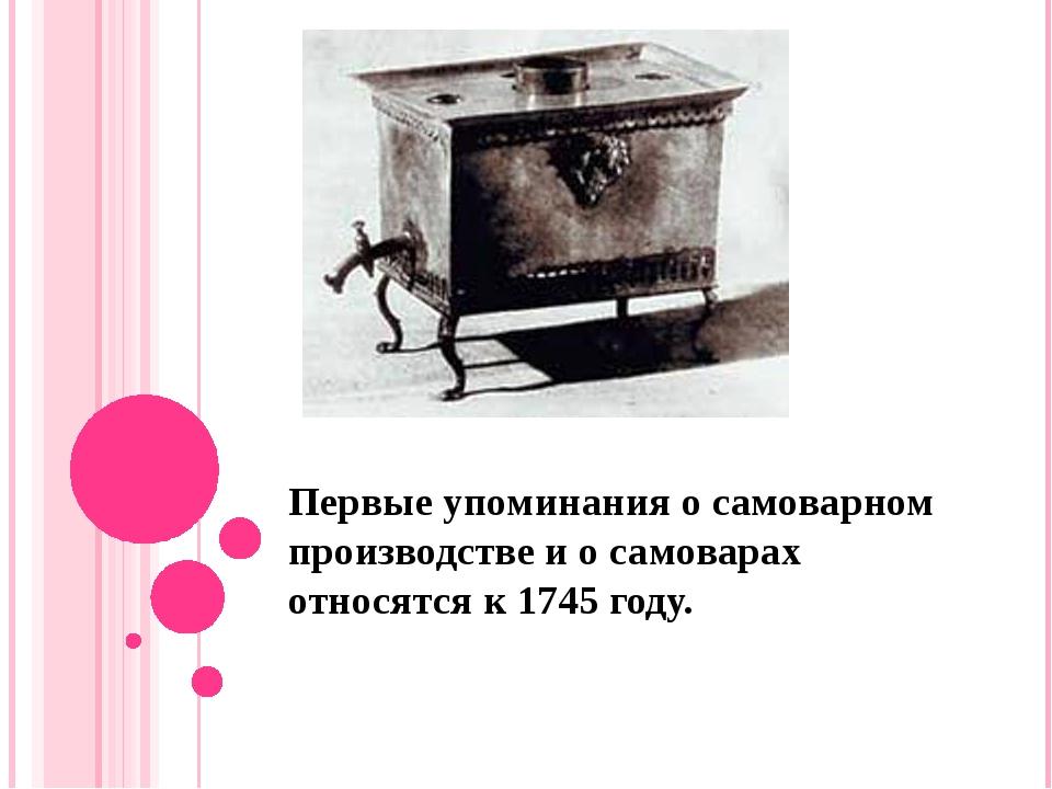 Первые упоминания о самоварном производстве и о самоварах относятся к 1745 го...