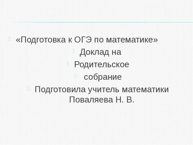 «Подготовка к ОГЭ по математике» Доклад на Родительское собрание Подготовила...