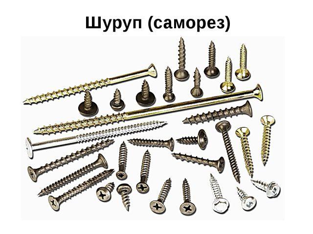 Шуруп (саморез) Они бывают разной длины и толщины, с различной формой головки.