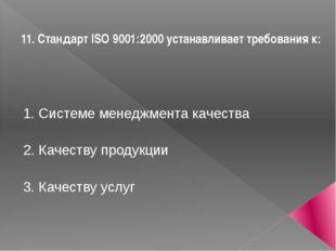 11. Стандарт ISO 9001:2000 устанавливает требования к: 1. Системе менеджмента