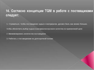 14. Согласно концепции TQM в работе с поставщиками следует: 1. Стремиться, чт