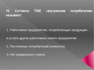 16. Согласно TQM «внутренним потребителем» называют: 1. Работников предприяти