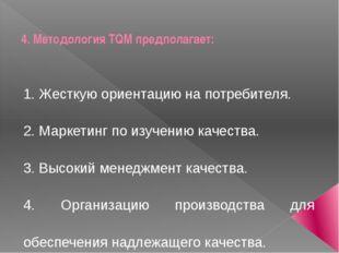4. Методология TQM предполагает: 1. Жесткую ориентацию на потребителя. 2. Мар