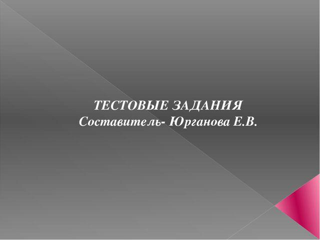 ТЕСТОВЫЕ ЗАДАНИЯ Составитель- Юрганова Е.В.