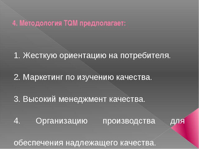 4. Методология TQM предполагает: 1. Жесткую ориентацию на потребителя. 2. Мар...