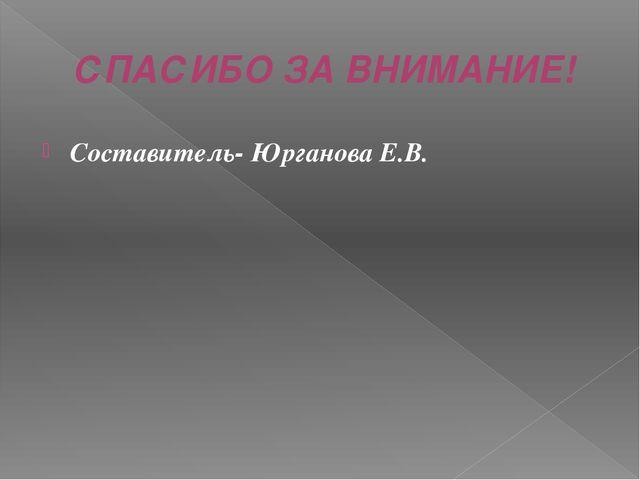 СПАСИБО ЗА ВНИМАНИЕ! Составитель- Юрганова Е.В.