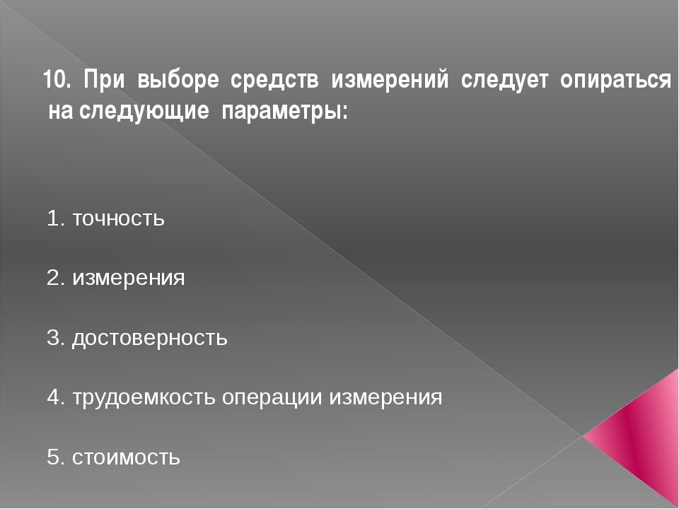 10. При выборе средств измерений следует опираться на следующие параметры:...
