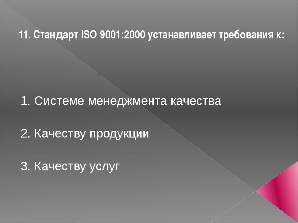 11. Стандарт ISO 9001:2000 устанавливает требования к: 1. Системе менеджмента...