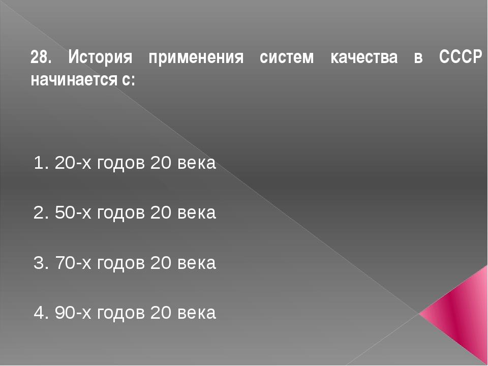 28. История применения систем качества в СССР начинается с: 1. 20-х годов 20...
