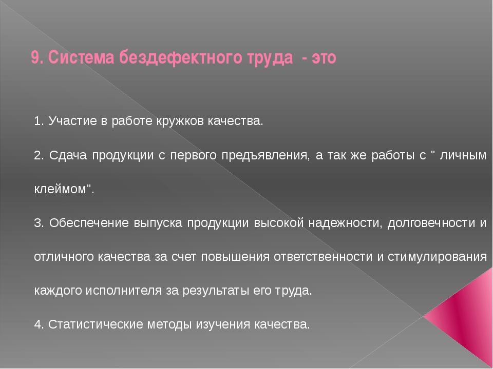 9. Система бездефектного труда - это 1. Участие в работе кружков качества. 2...