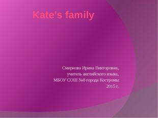 Kate's family Смирнова Ирина Викторовна, учитель английского языка, МБОУ СОШ
