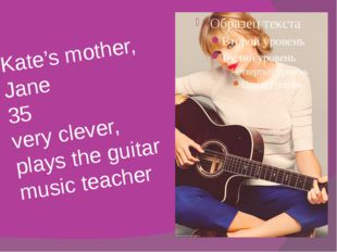 Kate's mother, Jane 35 very clever, plays the guitar music teacher