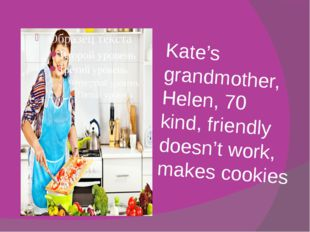 Kate's grandmother, Helen, 70 kind, friendly doesn't work, makes cookies