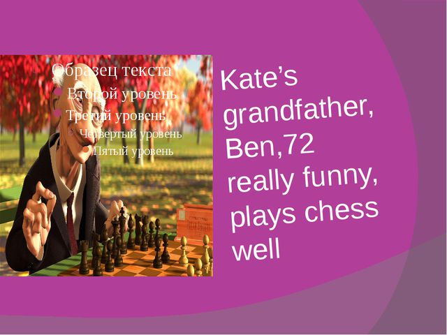 Kate's grandfather, Ben,72 really funny, plays chess well