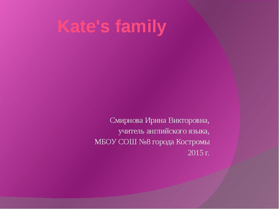 Kate's family Смирнова Ирина Викторовна, учитель английского языка, МБОУ СОШ...