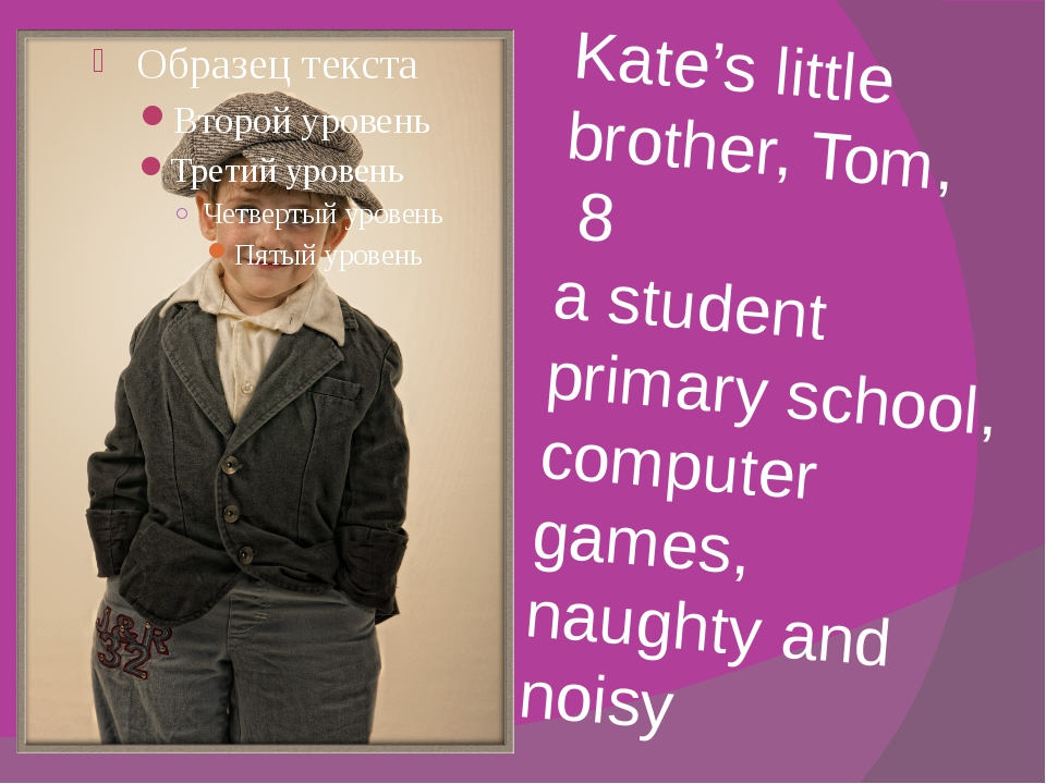 Kate's little brother, Tom, 8 a student primary school, computer games, naugh...