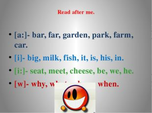Read after me. [a:]- bar, far, garden, park, farm, car. [i]- big, milk, fish,