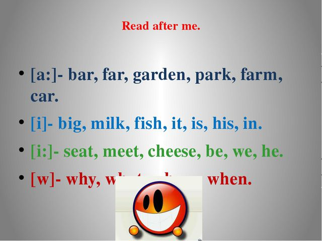 Read after me. [a:]- bar, far, garden, park, farm, car. [i]- big, milk, fish,...