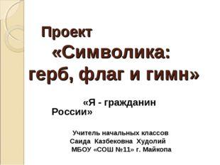 Проект «Символика: герб, флаг и гимн» «Я - гражданин России» Учитель начальны
