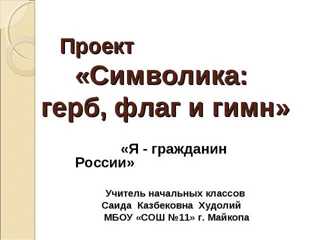 Проект «Символика: герб, флаг и гимн» «Я - гражданин России» Учитель начальны...