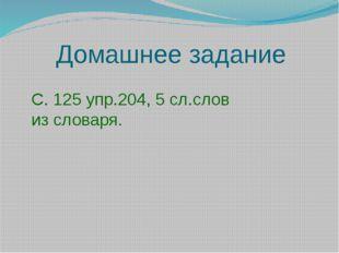 Домашнее задание С. 125 упр.204, 5 сл.слов из словаря.