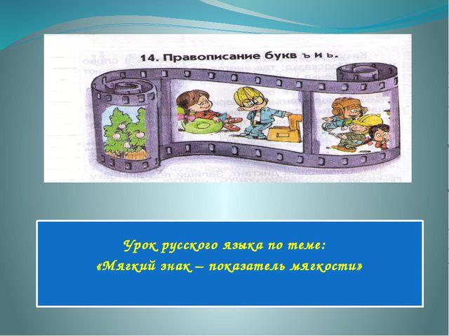 Урок русского языка по теме: «Мягкий знак – показатель мягкости»