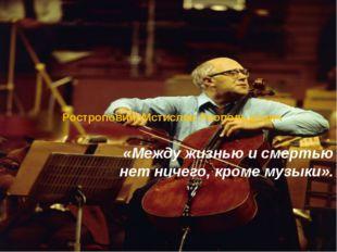 Ростропович, Мстислав Леопольдович «Между жизнью и смертью нет ничего, кроме