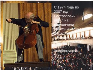 С 1974 года по 2007 год Ростропович играл на виолончели работы Антонио Стради