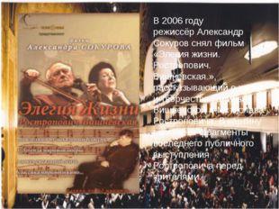 В 2006 году режиссёрАлександр Сокуровснял фильм «Элегия жизни. Ростропович.